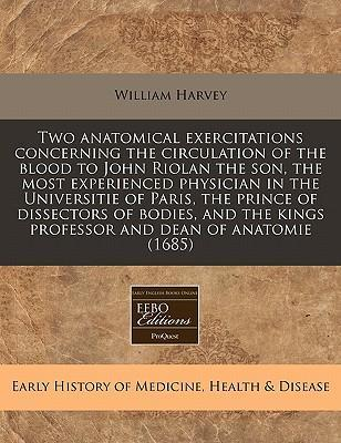 Two Anatomical Exercitations Concerning the Circulation of the Blood to John Riolan the Son, the Most Experienced Physician in the Universitie of Paris, the Prince of Dissectors of Bodies, and the Kings Professor and Dean of Anatomie (1685)