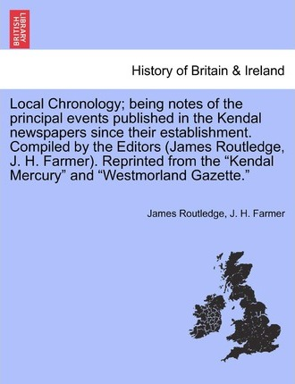 Local Chronology; Being Notes of the Principal Events Published in the Kendal Newspapers Since Their Establishment. Compiled by the Editors (James Routledge, J. H. Farmer). Reprinted from the Kendal Mercury and Westmorland Gazette.