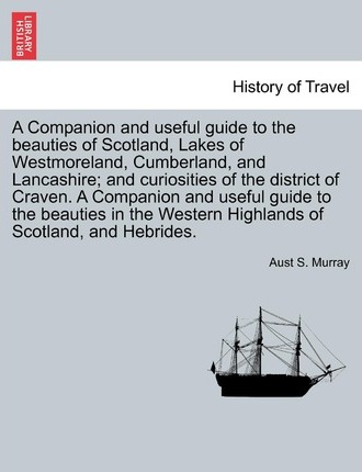 A Companion and Useful Guide to the Beauties of Scotland, Lakes of Westmoreland, Cumberland, and Lancashire; And Curiosities of the District of Craven. ... Vol. I, Third Edition