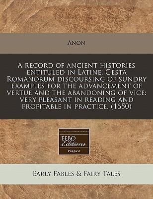 A Record of Ancient Histories Entituled in Latine, Gesta Romanorum Discoursing of Sundry Examples for the Advancement of Vertue and the Abandoning of Vice