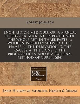 Enchiridion Medicum, Or, a Manual of Physick Being a Compendium of the Whole Art, in Three Parts ...