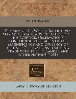 Remains of Sir Walter Raleigh Viz. Maxims of State, Advice to His Son ..., His Sceptick, Observations Concerning the Causes of the Magnificency and Opulency of Cities, ... Observations Touching Trade with the Hollander and Other Nations (1681)