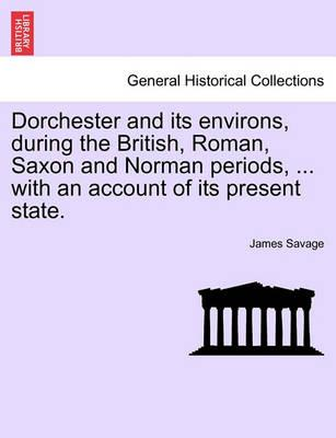 Dorchester and Its Environs, During the British, Roman, Saxon and Norman Periods, ... with an Account of Its Present State.
