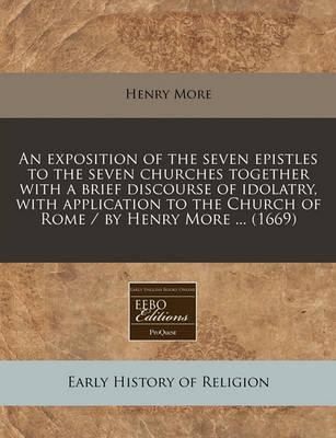 An Exposition of the Seven Epistles to the Seven Churches Together with a Brief Discourse of Idolatry, with Application to the Church of Rome / By Henry More ... (1669)