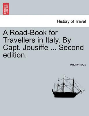 A Road-Book for Travellers in Italy. by Capt. Jousiffe ... Second Edition.