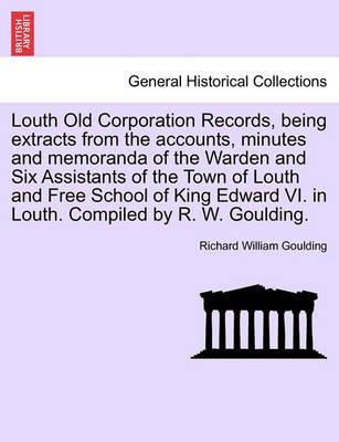 Louth Old Corporation Records, Being Extracts from the Accounts, Minutes and Memoranda of the Warden and Six Assistants of the Town of Louth and Free School of King Edward VI. in Louth. Compiled by R. W. Goulding.