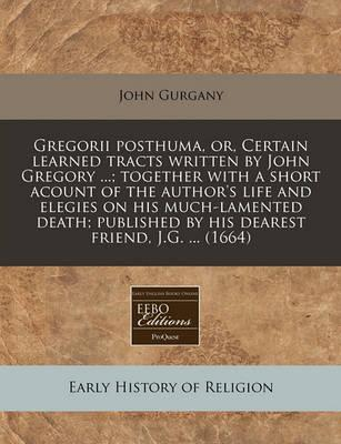 Gregorii Posthuma, Or, Certain Learned Tracts Written by John Gregory ...; Together with a Short Acount of the Author's Life and Elegies on His Much-Lamented Death; Published by His Dearest Friend, J.G. ... (1664)