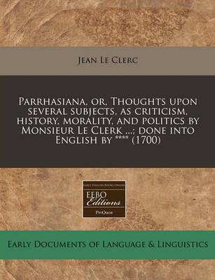 Parrhasiana, Or, Thoughts Upon Several Subjects, as Criticism, History, Morality, and Politics by Monsieur Le Clerk ...; Done Into English by **** (1700)