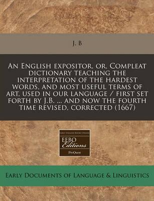 An English Expositor, Or, Compleat Dictionary Teaching the Interpretation of the Hardest Words, and Most Useful Terms of Art, Used in Our Language / First Set Forth by J.B. ... and Now the Fourth Time Revised, Corrected (1667)