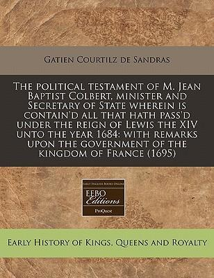 The Political Testament of M. Jean Baptist Colbert, Minister and Secretary of State Wherein Is Contain'd All That Hath Pass'd Under the Reign of Lewis the XIV Unto the Year 1684