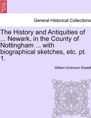 The History and Antiquities of ... Newark, in the County of Nottingham ... with Biographical Sketches, Etc. PT. 1.