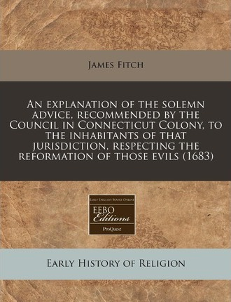 An Explanation of the Solemn Advice, Recommended by the Council in Connecticut Colony, to the Inhabitants of That Jurisdiction, Respecting the Reformation of Those Evils (1683)
