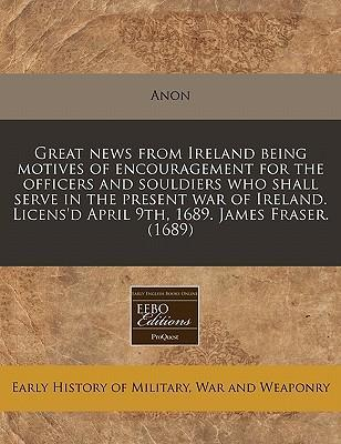 Great News from Ireland Being Motives of Encouragement for the Officers and Souldiers Who Shall Serve in the Present War of Ireland. Licens'd April 9th, 1689. James Fraser. (1689)