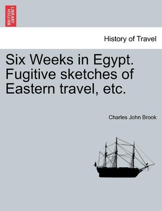 Six Weeks in Egypt. Fugitive Sketches of Eastern Travel, Etc.