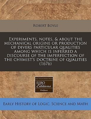 Experiments, Notes, & about the Mechanical Origine or Production of Divers Particular Qualities Among Which Is Inferred a Discourse of the Imperfection of the Chymist's Doctrine of Qualities (1676)