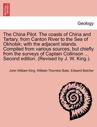 The China Pilot. the Coasts of China and Tartary, from Canton River to the Sea of Okhotsk; With the Adjacent Islands. Compiled from Various Sources, But Chiefly from the Surveys of Captain Collinson ... Second Edition. (Revised by J. W. King.).
