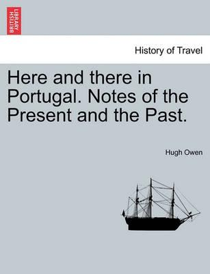 Here and There in Portugal. Notes of the Present and the Past.