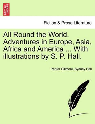 All Round the World. Adventures in Europe, Asia, Africa and America ... with Illustrations by S. P. Hall.