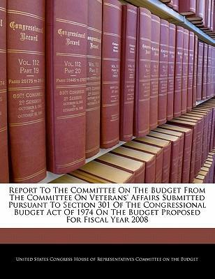 Report to the Committee on the Budget from the Committee on Veterans' Affairs Submitted Pursuant to Section 301 of the Congressional Budget Act of 1974 on the Budget Proposed for Fiscal Year 2008