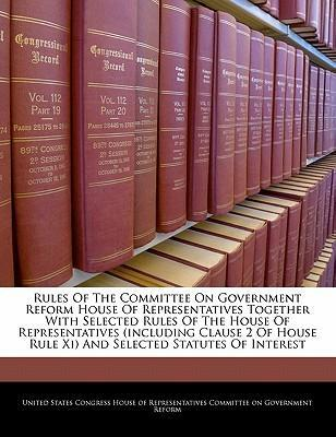 Rules of the Committee on Government Reform House of Representatives Together with Selected Rules of the House of Representatives (Including Clause 2 of House Rule XI) and Selected Statutes of Interest
