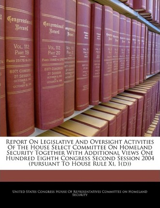 Report on Legislative and Oversight Activities of the House Select Committee on Homeland Security Together with Additional Views One Hundred Eighth Congress Second Session 2004 (Pursuant to House Rule XI, 1(d))