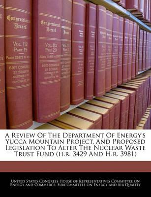 A Review of the Department of Energy's Yucca Mountain Project, and Proposed Legislation to Alter the Nuclear Waste Trust Fund (H.R. 3429 and H.R. 3981)