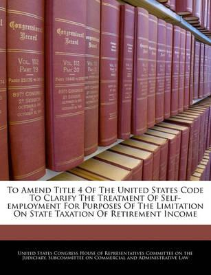 To Amend Title 4 of the United States Code to Clarify the Treatment of Self-Employment for Purposes of the Limitation on State Taxation of Retirement Income