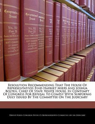 Resolution Recommending That the House of Representatives Find Harriet Miers and Joshua Bolten, Chief of Staff, White House, in Contempt of Congress for Refusal to Comply with Subpoenas Duly Issued by the Committee on the Judiciary