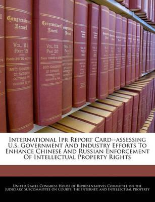 International Ipr Report Card--Assessing U.S. Government and Industry Efforts to Enhance Chinese and Russian Enforcement of Intellectual Property Rights