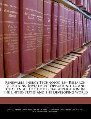 Renewable Energy Technologies-- Research Directions, Investment Opportunities, and Challenges to Commercial Application in the United States and the Developing World