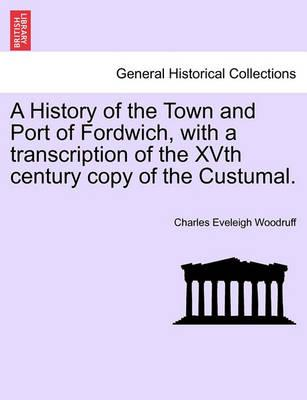 A History of the Town and Port of Fordwich, with a Transcription of the Xvth Century Copy of the Custumal.