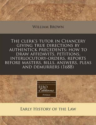 The Clerk's Tutor in Chancery Giving True Directions by Authentick Precedents