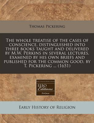 The Whole Treatise of the Cases of Conscience, Distinguished Into Three Books Taught and Delivered by M.W. Perkins in Several Lectures, Examined by His Own Briefs and Published for the Common Good, by T. Pickering ... (1651)
