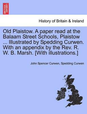 Old Plaistow. a Paper Read at the Balaam Street Schools, Plaistow ... Illustrated by Spedding Curwen. with an Appendix by the REV. R. W. B. Marsh. [With Illustrations.]