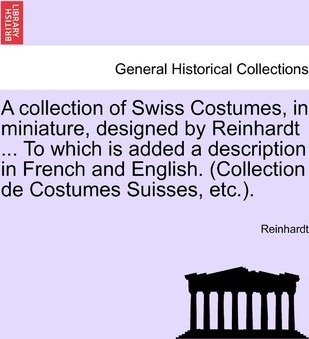 A Collection of Swiss Costumes, in Miniature, Designed by Reinhardt ... to Which Is Added a Description in French and English. (Collection de Costumes Suisses, Etc.).