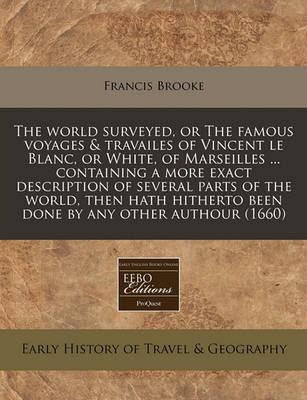 The World Surveyed, or the Famous Voyages & Travailes of Vincent Le Blanc, or White, of Marseilles ... Containing a More Exact Description of Several Parts of the World, Then Hath Hitherto Been Done by Any Other Authour (1660)