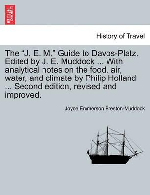 "The ""J. E. M."" Guide to Davos-Platz. Edited by J. E. Muddock ... with Analytical Notes on the Food, Air, Water, and Climate by Philip Holland ... Second Edition, Revised and Improved."