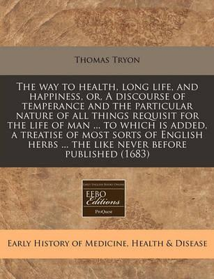 The Way to Health, Long Life, and Happiness, Or, a Discourse of Temperance and the Particular Nature of All Things Requisit for the Life of Man ... to Which Is Added, a Treatise of Most Sorts of English Herbs ... the Like Never Before Published (1683)