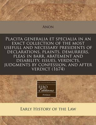 Placita Generalia Et Specialia in an Exact Collection of the Most Usefull and Necessary Presidents of Declarations, Plaints, Demurrers, Pleas in Barr, Abatement and Disability, Issues, Verdicts, Judgments by Confession, and After Verdict (1674)