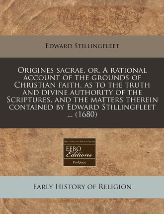 Origines Sacrae, Or, a Rational Account of the Grounds of Christian Faith, as to the Truth and Divine Authority of the Scriptures, and the Matters Therein Contained by Edward Stillingfleet ... (1680)