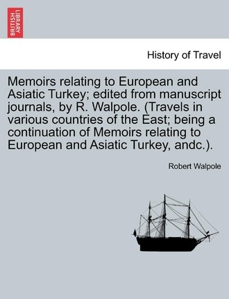 Memoirs Relating to European and Asiatic Turkey; Edited from Manuscript Journals, by R. Walpole. (Travels in Various Countries of the East; Being a Continuation of Memoirs Relating to European and Asiatic Turkey, Andc.).