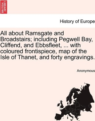 All about Ramsgate and Broadstairs; Including Pegwell Bay, Cliffend, and Ebbsfleet, ... with Coloured Frontispiece, Map of the Isle of Thanet, and Forty Engravings.