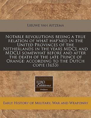 Notable Revolutions Beeing a True Relation of What Hap'ned in the United Provinces of the Netherlands in the Years MDCL and MDCLI Somewhat Before and After the Death of the Late Prince of Orange