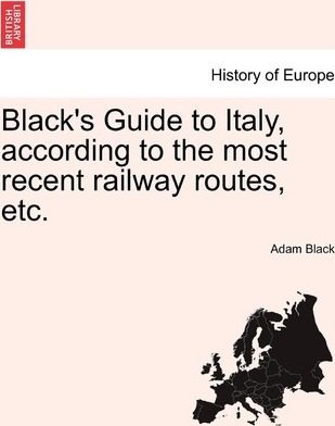 Black's Guide to Italy, According to the Most Recent Railway Routes, Etc.