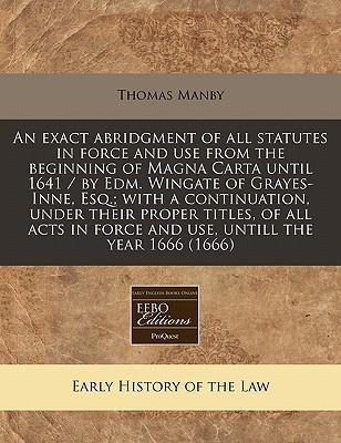 An Exact Abridgment of All Statutes in Force and Use from the Beginning of Magna Carta Until 1641 / By Edm. Wingate of Grayes-Inne, Esq.; With a Continuation, Under Their Proper Titles, of All Acts in Force and Use, Untill the Year 1666 (1666)