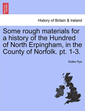 Some Rough Materials for a History of the Hundred of North Erpingham, in the County of Norfolk. PT. 1-3.