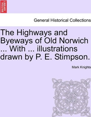 The Highways and Byeways of Old Norwich ... with ... Illustrations Drawn by P. E. Stimpson.