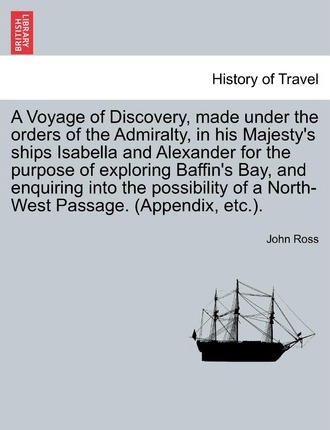 A Voyage of Discovery, Made Under the Orders of the Admiralty, in His Majesty's Ships Isabella and Alexander for the Purpose of Exploring Baffin's Bay, and Enquiring Into the Possibility of a North-West Passage. (Appendix, Etc.).