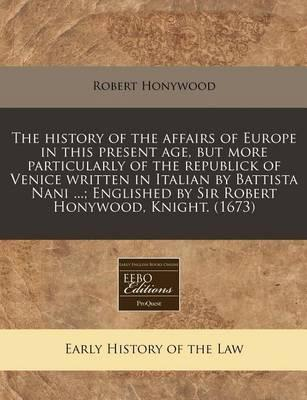 The History of the Affairs of Europe in This Present Age, But More Particularly of the Republick of Venice Written in Italian by Battista Nani ...; Englished by Sir Robert Honywood, Knight. (1673)