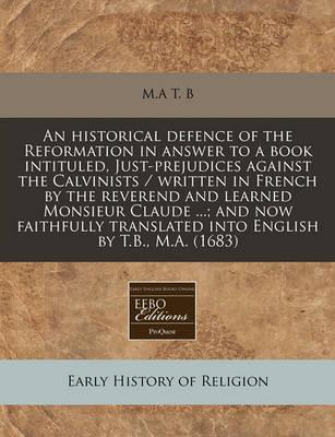 An Historical Defence of the Reformation in Answer to a Book Intituled, Just-Prejudices Against the Calvinists / Written in French by the Reverend and Learned Monsieur Claude ...; And Now Faithfully Translated Into English by T.B., M.A. (1683)
